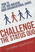 Challenge the Status Quo: How to Live and Breathe Amid Organisational Chaos