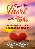 From The Heart With Tears: Plan and Deliver a Heartfelt Eulogy
