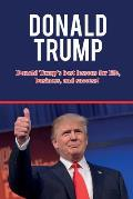 Donald Trump: Donald Trump's best lessons for life, business, and success!