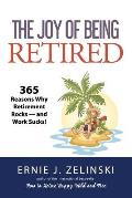 The Joy of Being Retired: 365 Reasons Why Retirement Rocks - and Work Sucks!