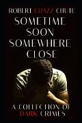Sometime Soon, Somewhere Close: A Collection of Dark Crimes