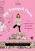 Hip Tranquil Chick: A Guide to Life on and Off the Yoga Mat