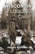Wisconsin Logging Camp, 1921: A Boy's Extraordinary First Year in America Working as a Chickadee