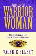 Equipping the Warrior Woman Strategies to Awaken Your Purpose Strength & Confidence