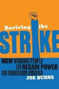 Reviving the Strike How Working People Can Regain Power & Transform America