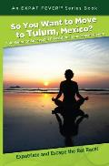 So You Want to Move to Tulum, Mexico?: Your Guide to Successful Relocation in the Mayan Riviera, Expatriate and Escape the Rat Race! an Expat Fever! S