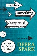 And Then Something Happened: Essays on Fiction Writing