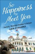 So Happiness to Meet You Foolishly Blissfully Stranded in Vietnam