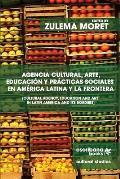 Agencia cultural, arte, educaci?n y pr?cticas sociales en Am?rica Latina y la frontera - Cultural Agency, Art and Education in Latin America and its B
