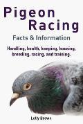 Pigeon Racing: Handling, health, keeping, housing, breeding, racing, and training. Facts & Information