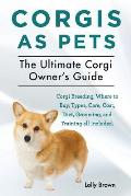 Corgis as Pets: Corgi Breeding, Where to Buy, Types, Care, Cost, Diet, Grooming, and Training all Included. The Ultimate Corgi Owner's