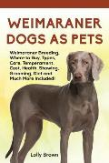 Weimaraner Dogs as Pets: Weimaraner Breeding, Where to Buy, Types, Care, Temperament, Cost, Health, Showing, Grooming, Diet and Much More Inclu
