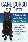 Cane Corso as Pets: Cane Corso Breeding, Where to Buy, Types, Care, Cost, Diet, Grooming, and Training all Included. A Complete Cane Corso