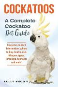 Cockatoos: Cockatoo Facts & Information, where to buy, health, diet, lifespan, types, breeding, fun facts and more! A Complete Co