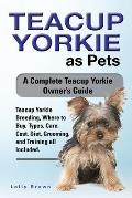 Teacup Yorkie as Pets: Teacup Yorkie Breeding, Where to Buy, Types, Care, Cost, Diet, Grooming, and Training all Included. A Complete Teacup