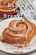 Baking for Breakfast: Sweet and Savory Treats for Mornings at Home: A Chef's Guide to Breakfast with Over 130 Delicious, Easy-to-Follow Reci