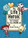 The Life Heroic: How to Unleash Your Most Amazing Self