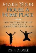 Make Your House a Home Place: How to Enjoy Your Life for More Fun, Adventure and Success