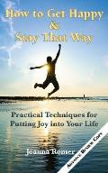 How to Get Happy and Stay That Way: Practical Techniques for Putting Joy into Your Life