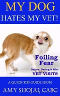 My Dog Hates My Vet!: Foiling Fear Before, During & After Vet Visits