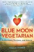 Blue Moon Vegetarian: Reflections, Recipes, and Advice