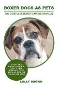 Boxer Dogs as Pets: Boxer Dogs Characteristics, Health, Diet, Breeding, Types, Showing, Care and a whole lot more! The Complete Boxer Owne