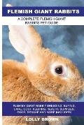 Flemish Giant Rabbits: Flemish Giant Rabbit Breeding, Buying, Care, Cost, Keeping, Health, Supplies, Food, Rescue and More Included! A Comple