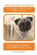 Pug Dogs as Pets: Pug Dogs Characteristics, Health, Diet, Breeding, Types, Buying, Showing, Care and a whole lot more! Everything You Ne