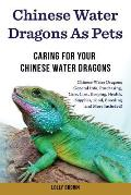 Chinese Water Dragons as Pets: Chinese Water Dragons General Info, Purchasing, Care, Cost, Keeping, Health, Supplies, Food, Breeding and More Include