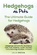 Hedgehogs as Pets: Hedgehogs General Info, Purchasing, Care, Cost, Keeping, Health, Supplies, Food, Breeding and More Included! The Ultim
