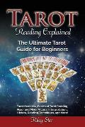 Tarot Reading Explained: Tarot Overview, Basics of Tarot Reading, Major and Minor Arcana, Interpretations, History, Reading Techniques, and Mor