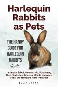 Harlequin Rabbits as Pets: Harlequin Rabbit General Info, Purchasing, Care, Marketing, Keeping, Health, Supplies, Food, Breeding and More Include