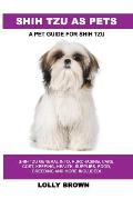 Shih Tzu as Pets: Shih Tzu General Info, Purchasing, Care, Cost, Keeping, Health, Supplies, Food, Breeding and More Included! A Pet Guid