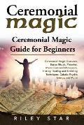 Ceremonial Magic: Ceremonial Magic Overview, Basics Rituals, Theories, Macrocosm and Microcosm, History, Healing and Banishing Technique
