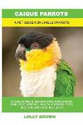 Caique Parrots: Caique Parrots General Info, Purchasing, Care, Cost, Keeping, Health, Supplies, Food, Breeding and More Included! A Pe