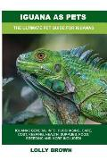 Iguana as Pets: Iguanas General Info, Purchasing, Care, Cost, Keeping, Health, Supplies, Food, Breeding and More Included! The Ultimat