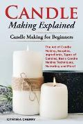 Candle Making Explained: The Art of Candle Making, Supplies, Ingredients, Types of Candles, Basic Candle Making Techniques, Marketing and More!