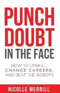 Punch Doubt in the Face: How to Upskill, Change Careers, and Beat the Robots