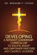 Developing a Servant Leadership Curriculum to Excite, Equip, and Empower Pastors and Church Leaders: God's Servants, Doing God's Work, God's Way, By G