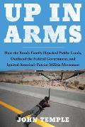 Up in Arms How the Bundy Family Hijacked Public Lands Outfoxed the Federal Government & Ignited Americas Patriot Militia Movement