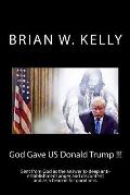 God Gave US Donald Trump !!!: Sent from God as the answer to deep anti-establishment anger and discontent and as a beacon for goodness.