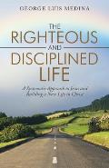 The Righteous and Disciplined Life: A Systematic Approach to Jesus and Building a New Life in Christ