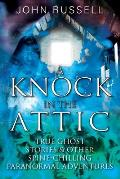 A Knock in the Attic: True Ghost Stories & Other Spine-chilling Paranormal Adventures
