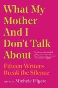 What My Mother & I Dont Talk About Fifteen Writers Break the Silence
