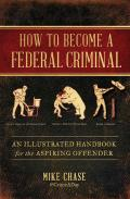 How to Become a Federal Criminal An Illustrated Handbook for the Aspiring Offender