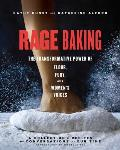 Rage Baking The Transformative Power of Flour Fury & Womens Voices A Cookbook with More Than 50 Recipes
