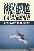 Stay Humble, Kick Hard: Finding Success and Significance in Life and Business