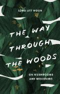 The Way Through the Woods On Mushrooms & Mourning