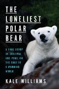 The Loneliest Polar Bear: A True Story of Survival & Peril on the Edge of a Warming World