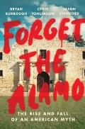 Forget the Alamo The Rise & Fall of an American Myth